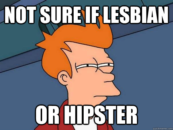 Not sure if lesbian Or Hipster - Not sure if lesbian Or Hipster  Futurama Fry