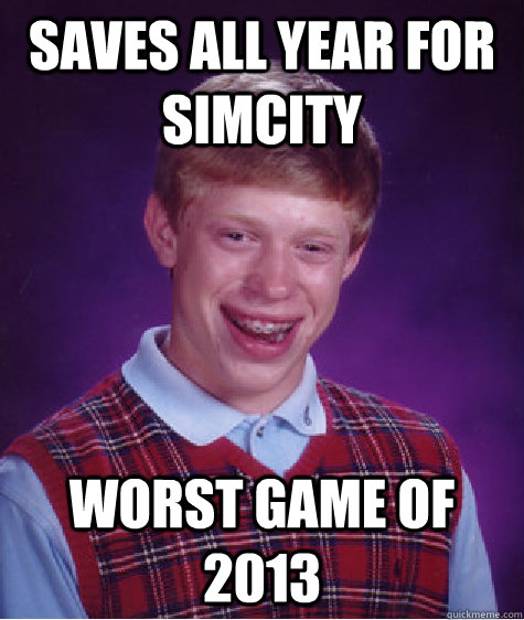 Saves all year for Simcity Worst game of 2013 - Saves all year for Simcity Worst game of 2013  Bad Luck Brian