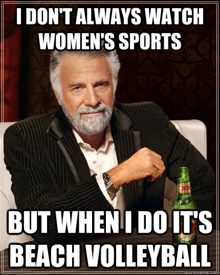 I don't always watch women's sports but when I do it's beach volleyball - I don't always watch women's sports but when I do it's beach volleyball  The Most Interesting Man In The World