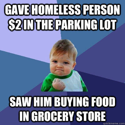 Gave homeless person $2 in the parking lot Saw him buying food in grocery store - Gave homeless person $2 in the parking lot Saw him buying food in grocery store  Success Kid