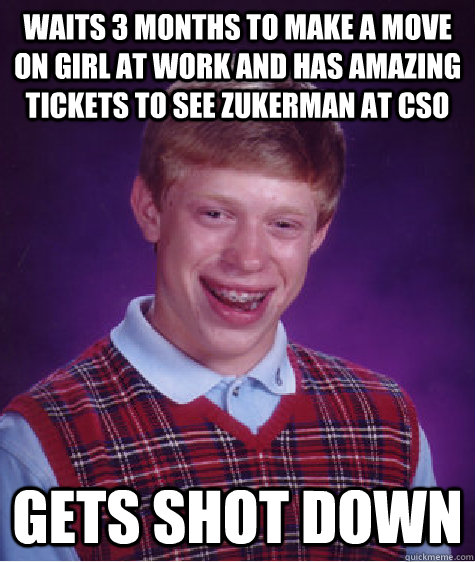 Waits 3 months to make a move on girl at work and has amazing tickets to see Zukerman at CSO Gets shot down - Waits 3 months to make a move on girl at work and has amazing tickets to see Zukerman at CSO Gets shot down  Bad Luck Brian
