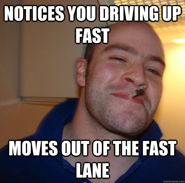 notices you driving up fast moves out of the fast lane - notices you driving up fast moves out of the fast lane  Misc
