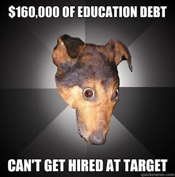$160,000 OF EDUCATION DEBT CAN'T GET HIRED AT TARGET - $160,000 OF EDUCATION DEBT CAN'T GET HIRED AT TARGET  Depression Dog