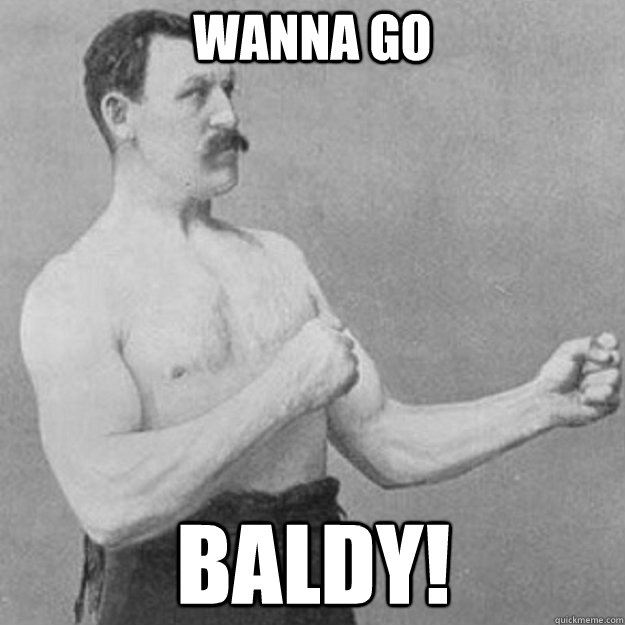 WANNA GO BALDY! - WANNA GO BALDY!  overly manly man
