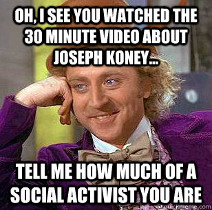 Oh, i see you watched the 30 minute video about joseph koney... tell me how much of a social activist you are  Condescending Wonka