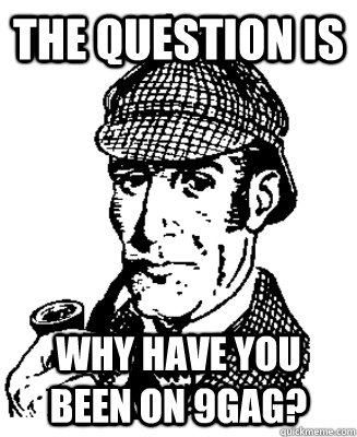 The question is Why have you been on 9gag? - The question is Why have you been on 9gag?  Suspicious Sherlock