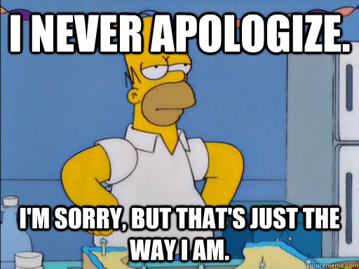 I never apologize. I'm sorry, but that's just the way I am. - I never apologize. I'm sorry, but that's just the way I am.  HOMER SIMPSON