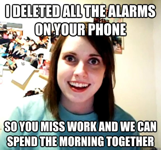 I deleted all the alarms on your phone so you miss work and we can spend the morning together - I deleted all the alarms on your phone so you miss work and we can spend the morning together  Overly Attached Girlfriend