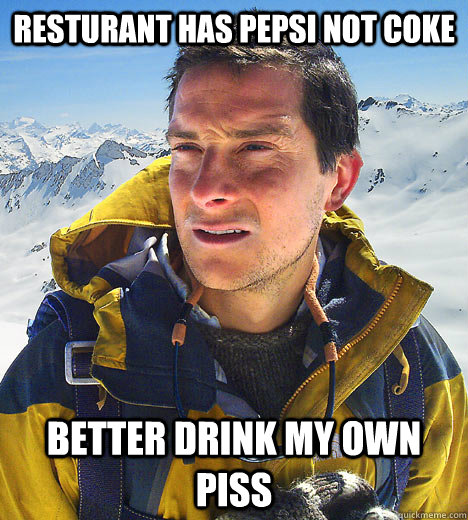 resturant has pepsi not coke Better drink my own piss