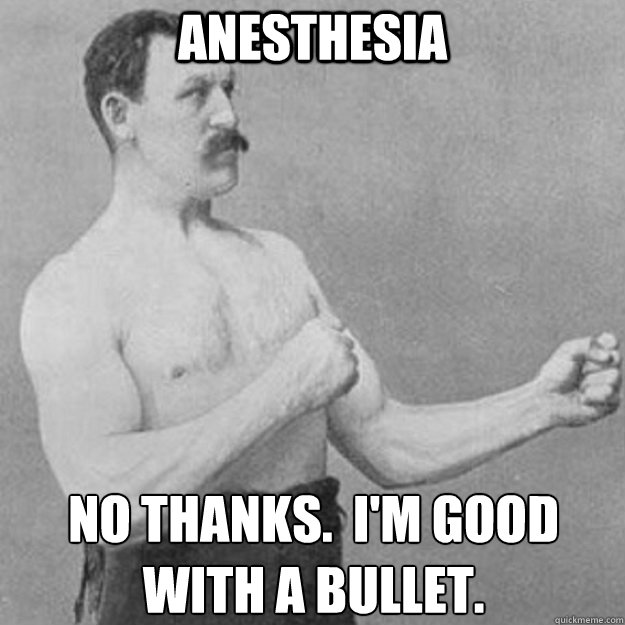 Anesthesia No thanks.  I'm good with a bullet.  - Anesthesia No thanks.  I'm good with a bullet.   overly manly man