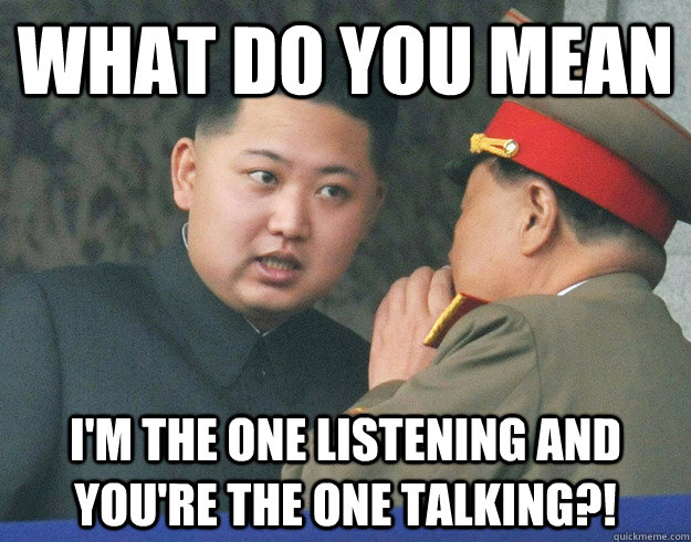 What do you mean I'm the one listening and you're the one talking?! - What do you mean I'm the one listening and you're the one talking?!  Hungry Kim Jong Un