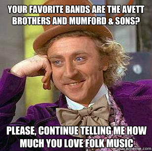 Your favorite bands are the avett brothers and mumford & sons? Please, continue telling me how much you love folk music