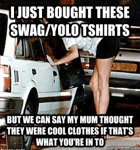 i just bought these swag/yolo tshirts But we can say my mum thought they were cool clothes if that's what you're in to - i just bought these swag/yolo tshirts But we can say my mum thought they were cool clothes if that's what you're in to  FB karma whore