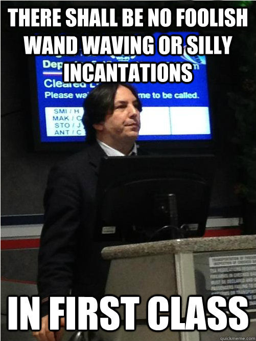 There shall be no foolish wand waving or silly incantations in first class - There shall be no foolish wand waving or silly incantations in first class  Air Snape