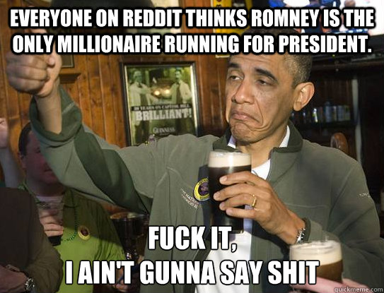 Everyone on Reddit thinks Romney is the only millionaire running for President. Fuck it, I ain't gunna say shit - Everyone on Reddit thinks Romney is the only millionaire running for President. Fuck it, I ain't gunna say shit  Upvoting Obama