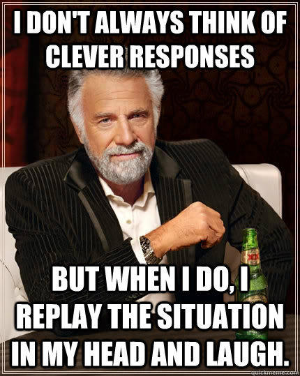 I don't always think of clever responses but when i do, I replay the situation in my head and laugh. - I don't always think of clever responses but when i do, I replay the situation in my head and laugh.  The Most Interesting Man In The World