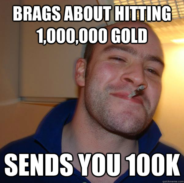 brags about hitting 1,000,000 gold Sends you 100k - brags about hitting 1,000,000 gold Sends you 100k  Misc