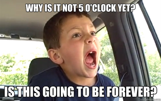 Why is it not 5 o'clock yet? Is this going to be forever?