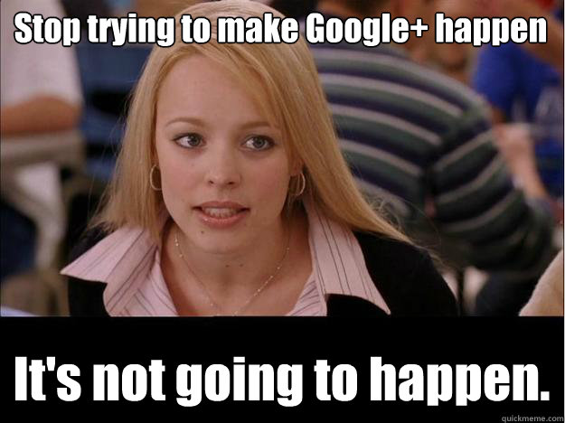Stop trying to make Google+ happen It's not going to happen. - Stop trying to make Google+ happen It's not going to happen.  Its not going to happen