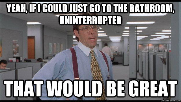 Yeah, if I could just go to the bathroom, uninterrupted That would be great - Yeah, if I could just go to the bathroom, uninterrupted That would be great  Office Space Lumbergh HD