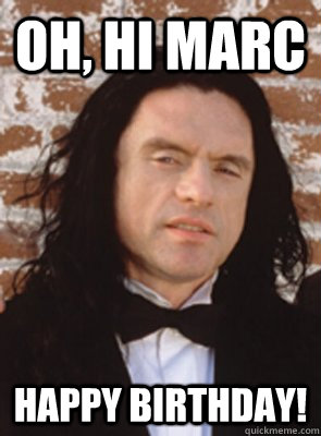 Oh, Hi Marc happy birthday! - Oh, Hi Marc happy birthday!  Condescending Tommy Wiseau