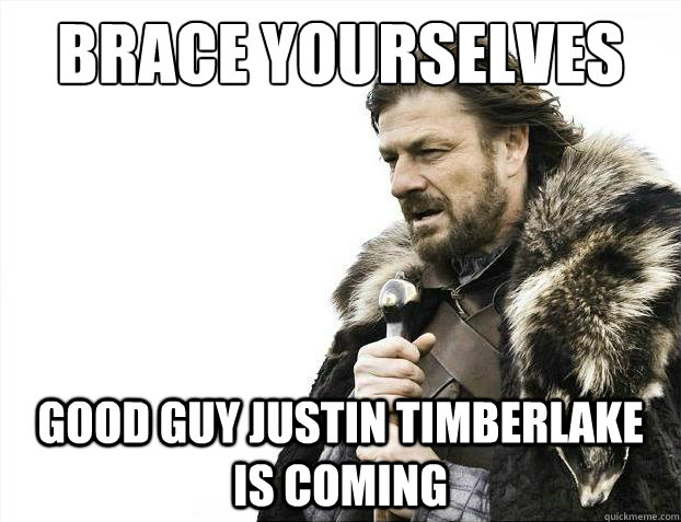 Brace yourselves good guy justin timberlake is coming - Brace yourselves good guy justin timberlake is coming  Brace Yourselves - Borimir