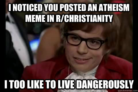 I noticed you posted an atheism meme in r/christianity i too like to live dangerously - I noticed you posted an atheism meme in r/christianity i too like to live dangerously  Dangerously - Austin Powers