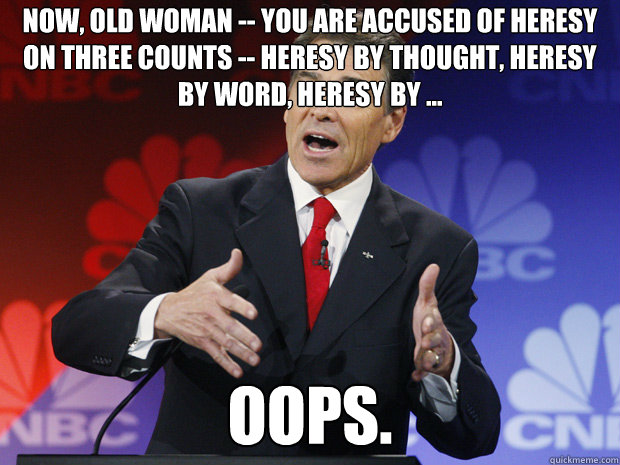 Now, old woman -- you are accused of heresy on three counts -- heresy by thought, heresy by word, heresy by ... oops. - Now, old woman -- you are accused of heresy on three counts -- heresy by thought, heresy by word, heresy by ... oops.  ummmm Rick Perry