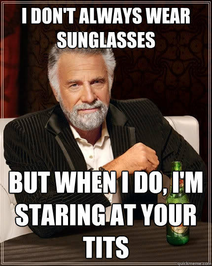 I don't always wear sunglasses But when I do, I'm staring at your tits - I don't always wear sunglasses But when I do, I'm staring at your tits  The Most Interesting Man In The World