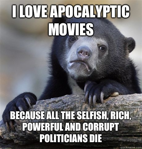 I love apocalyptic movies because all the selfish, rich, powerful and corrupt politicians die - I love apocalyptic movies because all the selfish, rich, powerful and corrupt politicians die  Confession Bear