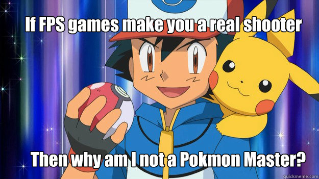 If FPS games make you a real shooter Then why am I not a Pokémon Master? - If FPS games make you a real shooter Then why am I not a Pokémon Master?  Ash and Pikachu