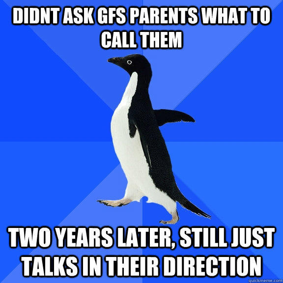 Didnt ask gfs parents what to call them two years later, still just talks in their direction - Didnt ask gfs parents what to call them two years later, still just talks in their direction  Socially Awkward Penguin