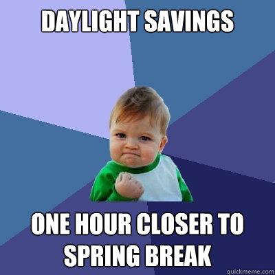 Daylight savings One Hour closer to sPRING BREAK - Daylight savings One Hour closer to sPRING BREAK  Success Kid