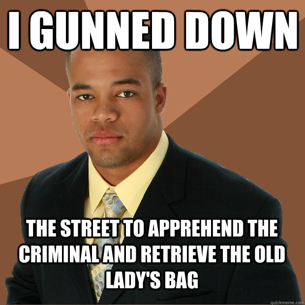 I gunned down the street to apprehend the criminal and retrieve the old lady's bag - I gunned down the street to apprehend the criminal and retrieve the old lady's bag  Successful Black Man
