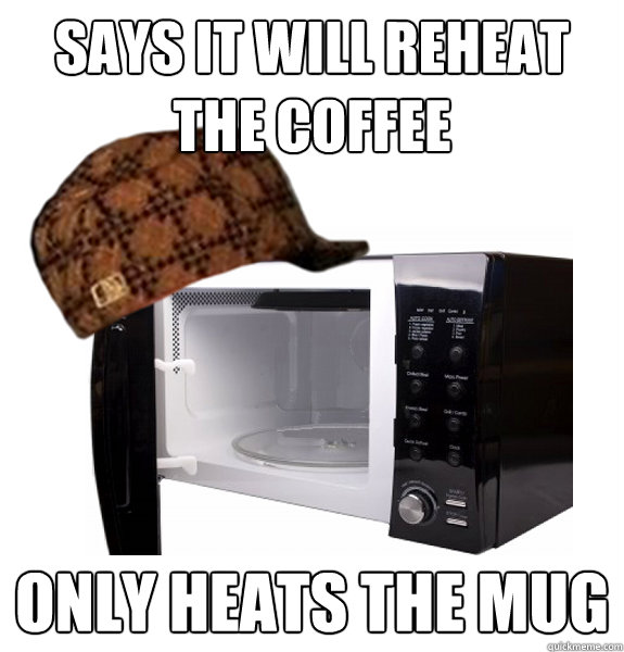 Says it will reheat the coffee only heats the mug  Scumbag Microwave