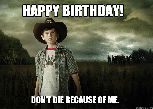 Happy Birthday! Don't die because of me.  - Happy Birthday! Don't die because of me.   Carl Grimes Walking Dead