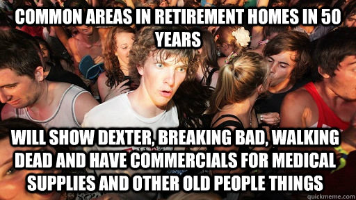 common areas in retirement homes in 50 years  will show dexter, breaking bad, walking dead and have commercials for medical supplies and other old people things  - common areas in retirement homes in 50 years  will show dexter, breaking bad, walking dead and have commercials for medical supplies and other old people things   Sudden Clarity Clarence