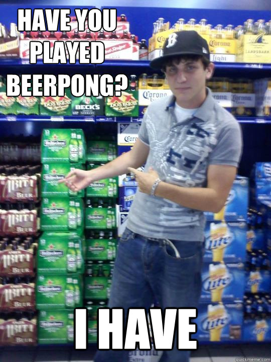 Have you played beerpong? I have