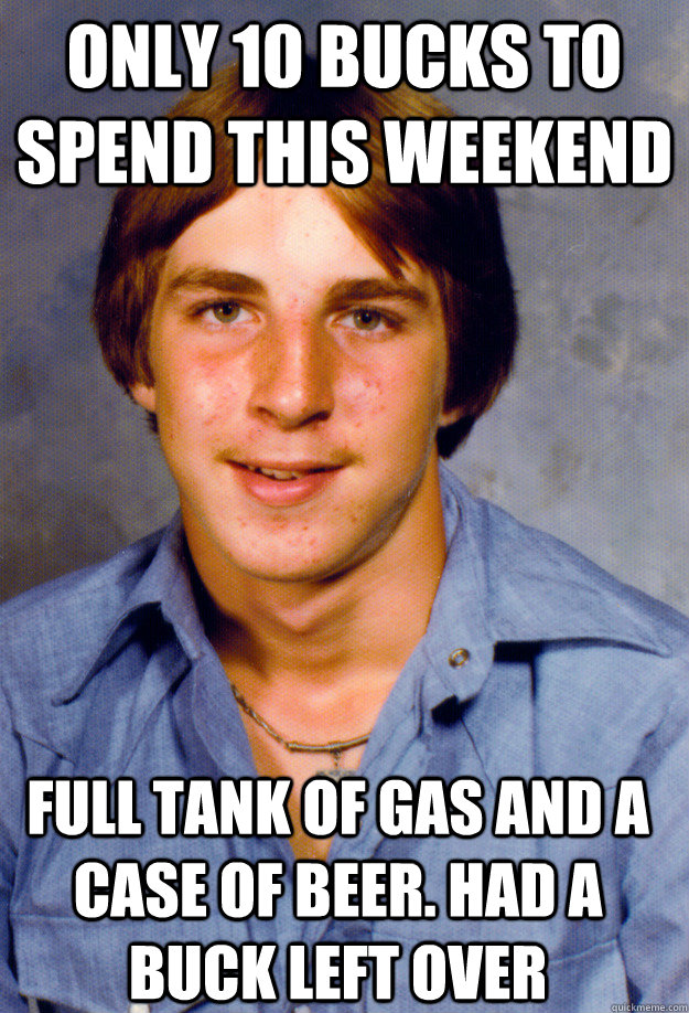 only 10 bucks to spend this weekend full tank of gas and a case of beer. Had a buck left over - only 10 bucks to spend this weekend full tank of gas and a case of beer. Had a buck left over  Old Economy Steven