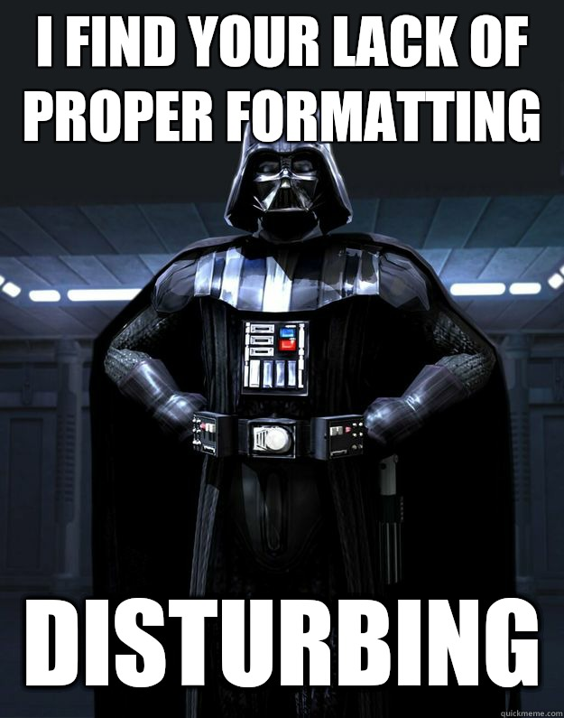i find your lack of proper formatting Disturbing - i find your lack of proper formatting Disturbing  Darth Vader