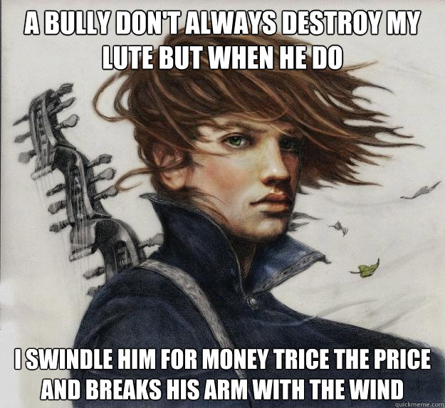 A bully don't always destroy my lute but when he do I swindle him for money trice the price and breaks his arm with the wind - A bully don't always destroy my lute but when he do I swindle him for money trice the price and breaks his arm with the wind  Advice Kvothe