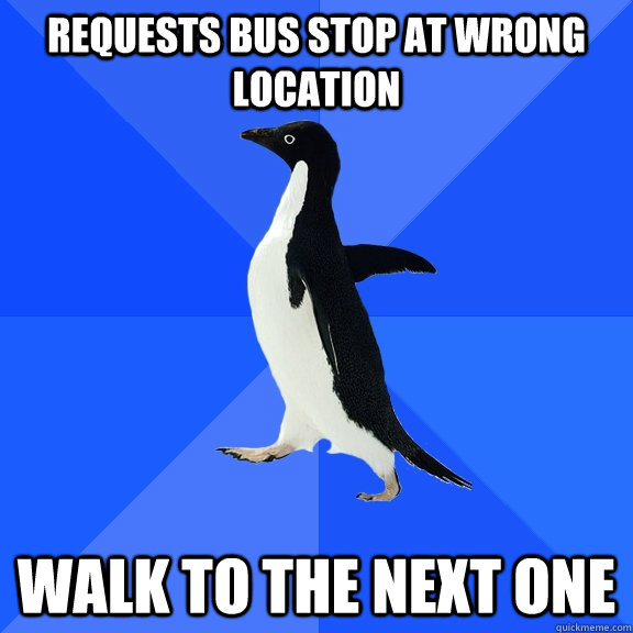 Requests bus stop at wrong location Walk to the next one - Requests bus stop at wrong location Walk to the next one  Socially Awkward Penguin