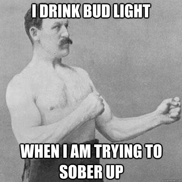 I drink Bud Light When I am trying to sober up