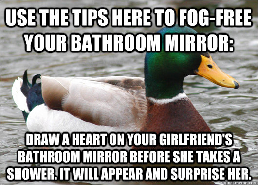 Use the tips here to fog-free your bathroom mirror: Draw a heart on your girlfriend's bathroom mirror before she takes a shower. It will appear and surprise her. - Use the tips here to fog-free your bathroom mirror: Draw a heart on your girlfriend's bathroom mirror before she takes a shower. It will appear and surprise her.  Actual Advice Mallard