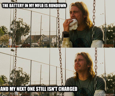 The battery in my MFLB is rundown and my next one still isn't charged - The battery in my MFLB is rundown and my next one still isn't charged  First World Stoner Problems