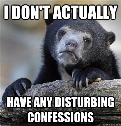 I don't actually have any disturbing confessions  - I don't actually have any disturbing confessions   Confession Bear