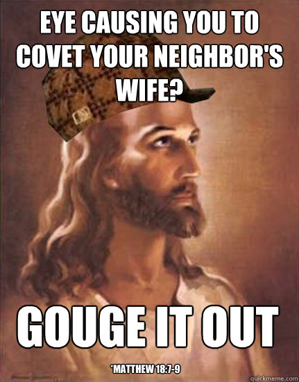 Eye causing you to covet your neighbor's wife? gouge it out *Matthew 18:7-9