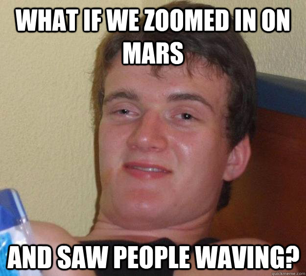 What if we zoomed in on mars and saw people waving? - What if we zoomed in on mars and saw people waving?  10 Guy