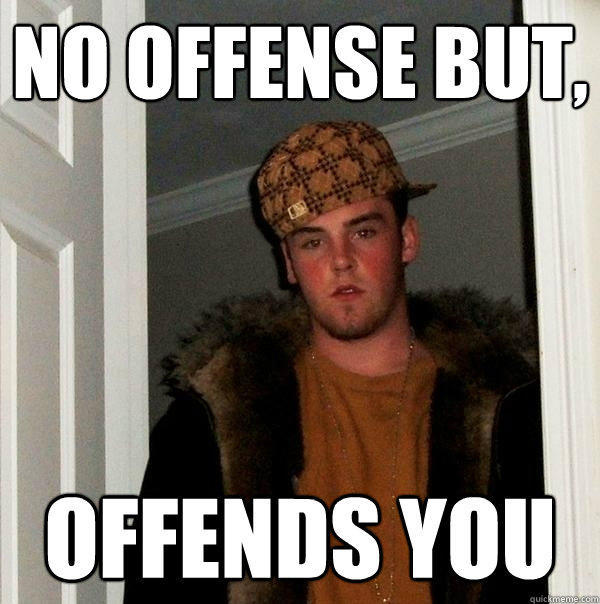 No offense but, offends you - No offense but, offends you  Scumbag Steve