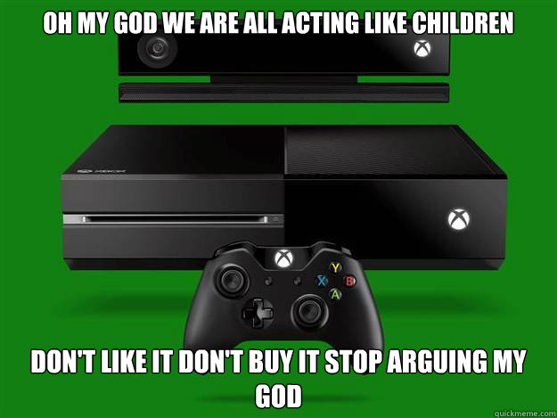 oh my god we are all acting like children Don't like it don't buy it stop arguing my god  xbone